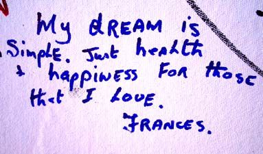 Frances : my dream is simple. just health and happiness for those that I love.